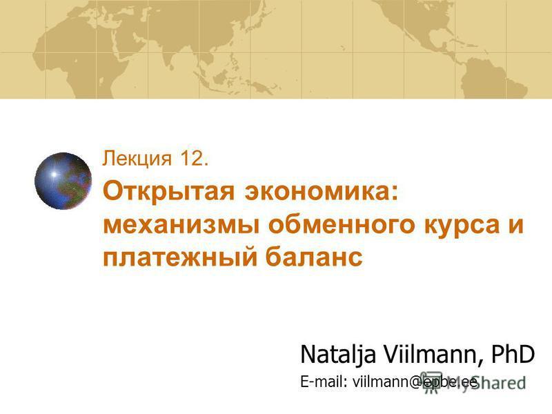 Лекция 12. Открытая экономика: механизмы обменного курса и платежный баланс Natalja Viilmann, PhD E-mail: viilmann@epbe.ee