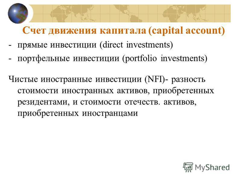 Счет движения капитала (capital account) -прямые инвестиции (direct investments) -портфельиные инвестиции (portfolio investments) Чистые иностраниные инвестиции (NFI)- разность стоимости иностранных активов, приобретенных резидентами, и стоимости оте