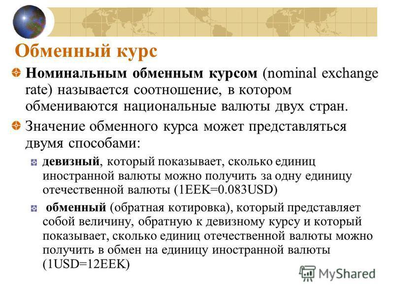 Обменный курс Номинальным обменным курсом (nominal exchange rate) называется соотношение, в котором обмениваются национальиные валюты двух стран. Значение обменного курса может представляться двумя способами: девизный, который показывает, сколько еди