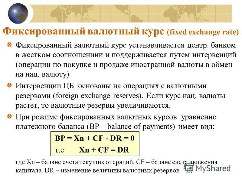 Фиксированный валютный курс (fixed exchange rate) Фиксированный валютный курс устанавливается центр. банком в жестком соотношениии и поддерживается путем интервенций (операции по покупке и продаже иностранной валюты в обмен на нац. валюту) Интервенци