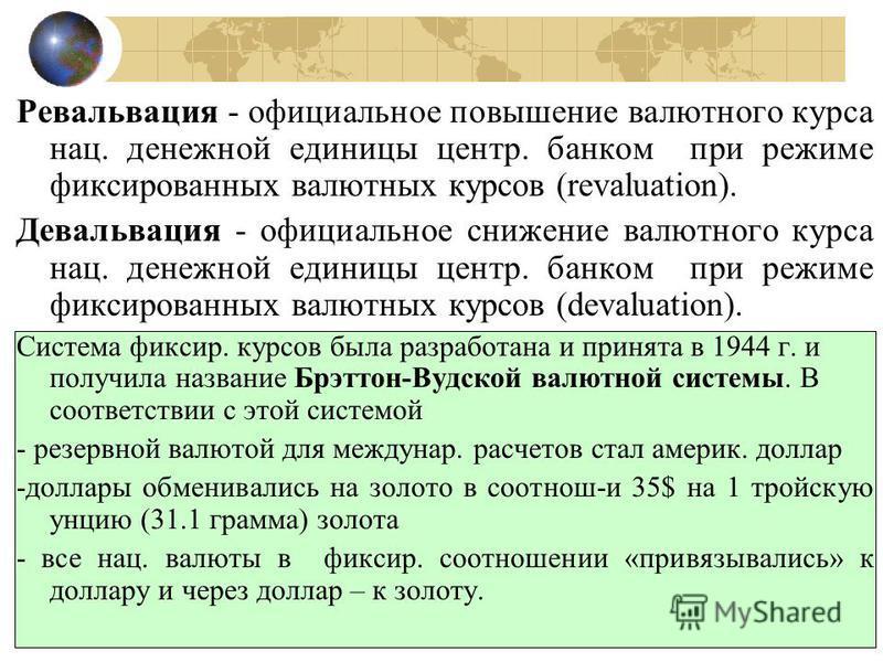 Ревальвация - официальное повышение валютного курса нац. денежной единицы центр. банком при режиме фиксированных валютных курсов (revaluation). Девальвация - официальное снижение валютного курса нац. денежной единицы центр. банком при режиме фиксиров