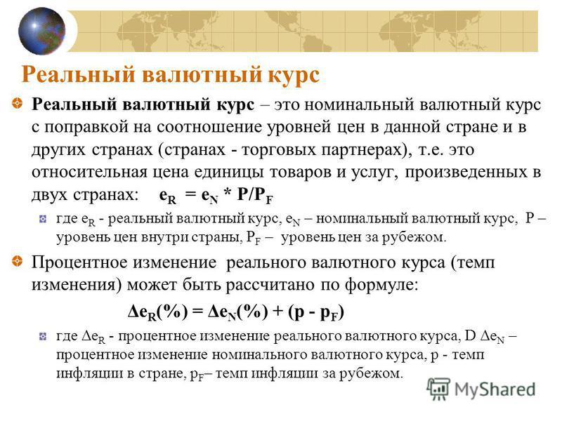 Реальный валютный курс Реальный валютный курс – это номинальный валютный курс с поправкой на соотношение уровней цен в данной стране и в других странах (странах - торговых партнерах), т.е. это относительная цена единицы товаров и услуг, произведенных