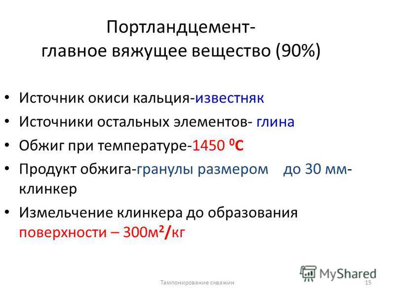 Тампонирование скважин 15 Портландцемент- главное вяжущее вещество (90%) Источник окиси кальция-известняк Источники остальных элементов- глина Обжиг при температуре-1450 0 С Продукт обжига-гранулы размером до 30 мм- клинкер Измельчение клинкера до об
