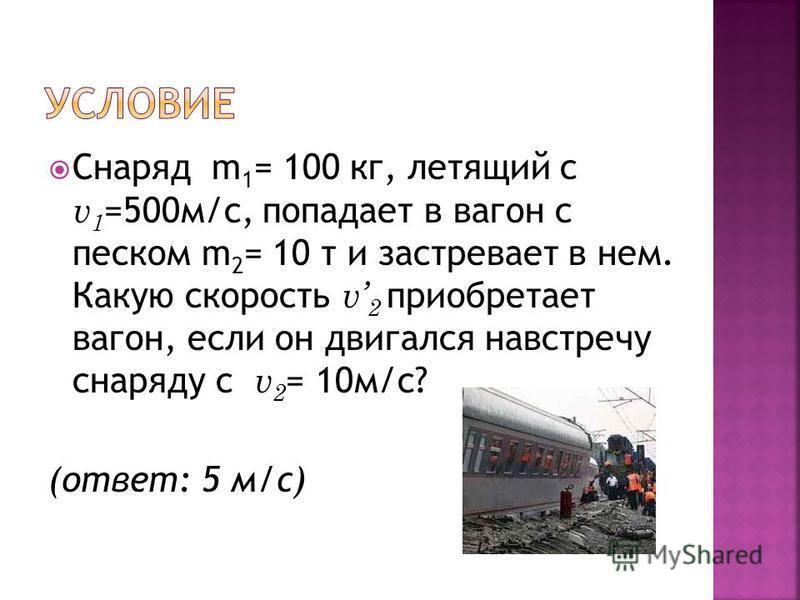 Снаряд m 1 = 100 кг, летящий с v 1 =500 м/с, попадает в вагон с песком m 2 = 10 т и застревает в нем. Какую скорость v 2 приобретает вагон, если он двигался навстречу снаряду с v 2 = 10 м/с? (ответ: 5 м/с)