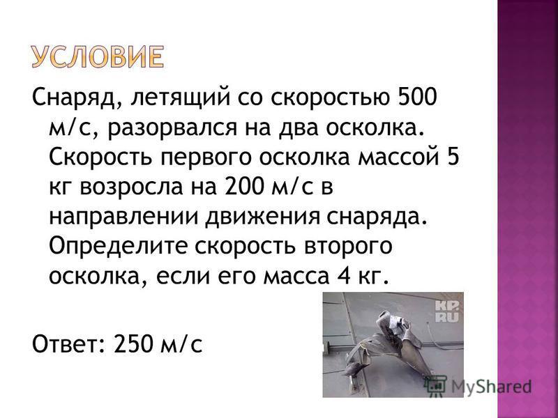 Снаряд, летящий со скоростью 500 м/с, разорвался на два осколка. Скорость первого осколка массой 5 кг возросла на 200 м/с в направлении движения снаряда. Определите скорость второго осколка, если его масса 4 кг. Ответ: 250 м/с
