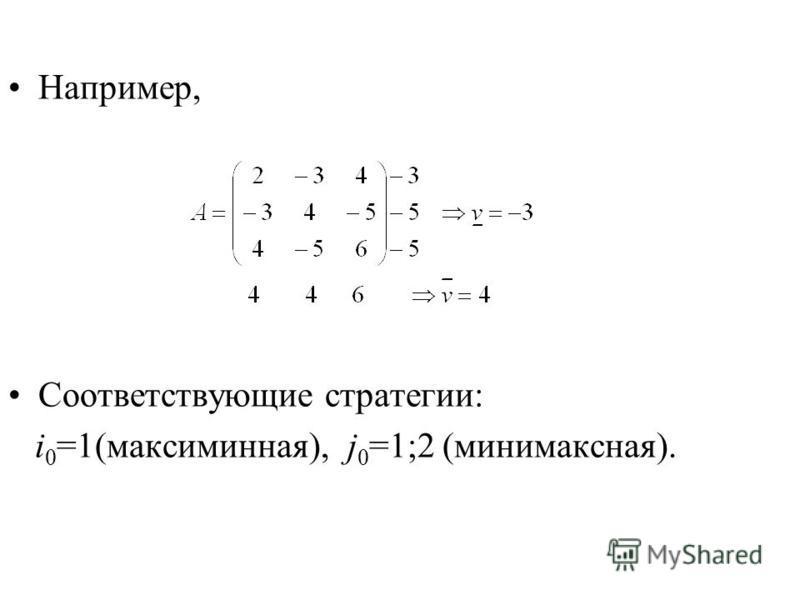 Например, Соответствующие стратегии: i 0 =1(максиминная), j 0 =1;2 (минимаксная).