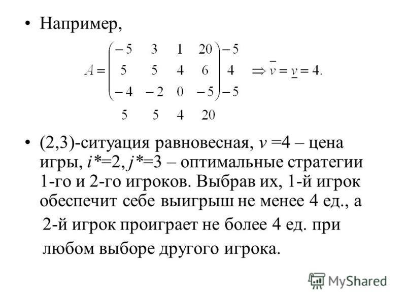 Например, (2,3)-ситуация равновесная, v =4 – цена игры, i*=2, j*=3 – оптимальные стратегии 1-го и 2-го игроков. Выбрав их, 1-й игрок обеспечит себе выигрыш не менее 4 ед., а 2-й игрок проиграет не более 4 ед. при любом выборе другого игрока.