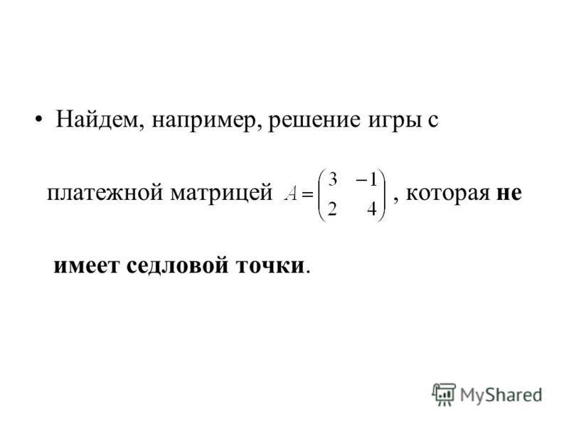 Найдем, например, решение игры с платежной матрицей, которая не имеет седловой точки.