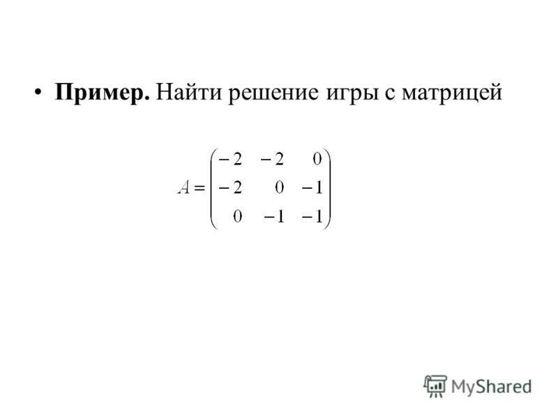 Пример. Найти решение игры с матрицей