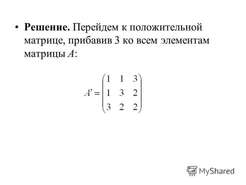 Решение. Перейдем к положительной матрице, прибавив 3 ко всем элементам матрицы А: