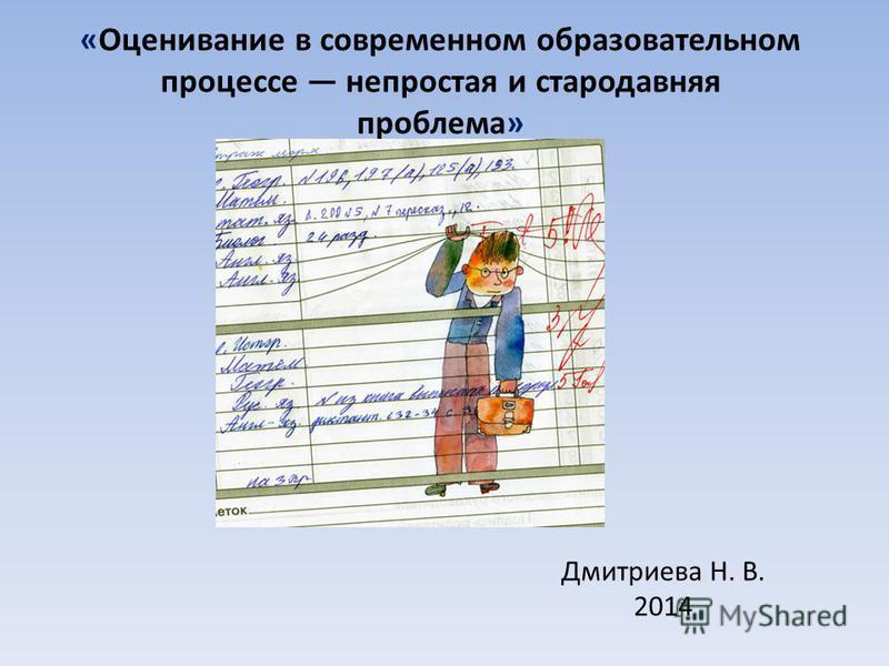 «Оценивание в современном образовательном процессе непростая и стародавняя проблема» Дмитриева Н. В. 2014
