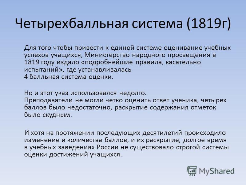 Четырехбалльная система (1819 г) Для того чтобы привести к единой системе оценивание учебных успехов учащихся, Министерство народного просвещения в 1819 году издало «подробнейшие правила, касательно испытаний», где устанавливалась 4 балльная система