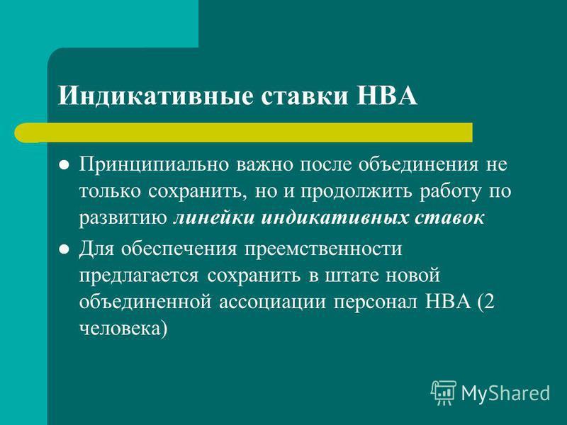 Индикативные ставки НВА Принципиально важно после объединения не только сохранить, но и продолжить работу по развитию линейки индикативных ставок Для обеспечения преемственности предлагается сохранить в штате новой объединенной ассоциации персонал НВ
