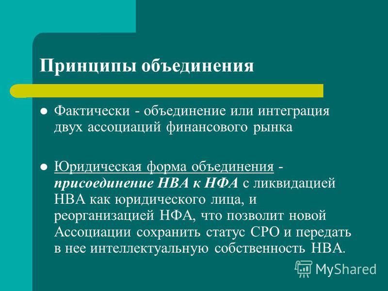 Принципы объединения Фактически - объединение или интеграция двух ассоциаций финансового рынка Юридическая форма объединения - присоединение НВА к НФА с ликвидацией НВА как юридического лица, и реорганизацией НФА, что позволит новой Ассоциации сохран