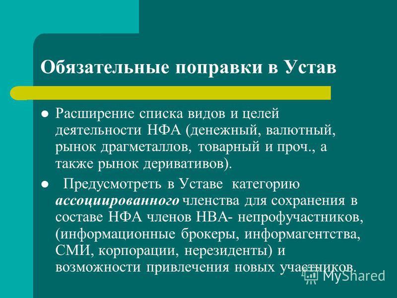 Обязательные поправки в Устав Расширение списка видов и целей деятельности НФА (денежный, валютный, рынок драгметаллов, товарный и проч., а также рынок деривативов). Предусмотреть в Уставе категорию ассоциированного членства для сохранения в составе