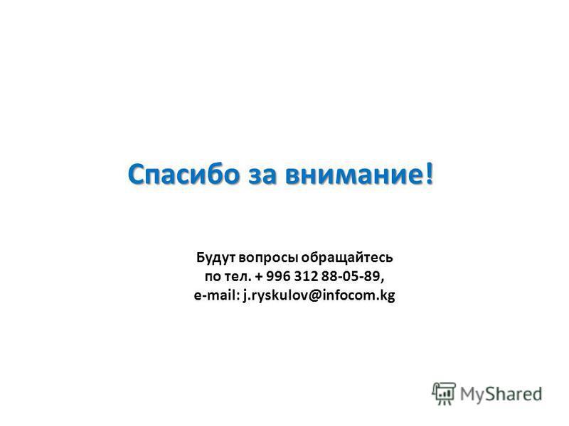 Спасибо за внимание! Будут вопросы обращайтесь по тел. + 996 312 88-05-89, e-mail: j.ryskulov@infocom.kg