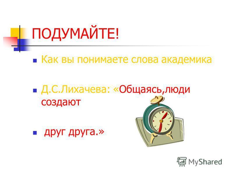 ПОДУМАЙТЕ! Как вы понимаете слова академика Д.С.Лихачева: «Общаясь,люди создают друг друга.»