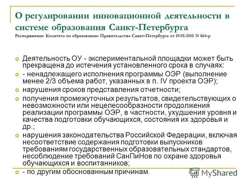 О регулировании инновационной деятельности в системе образования Санкт-Петербурга Распоряжение Комитета по образованию Правительства Санкт-Петербурга от 19.05.2010 N 864-р Деятельность ОУ - экспериментальной площадки может быть прекращена до истечени