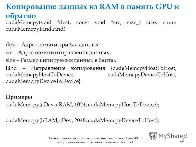 Копирование данных из RAM в память GPU и обратно 13 Технологии высокопроизводительных вычислений на GPU и гибридных вычислительных системах - Лекция 1 cudaMemcpy(void *dest, const void *src, size_t size, enum cudaMemcpyKind kind) dest – Адрес памяти