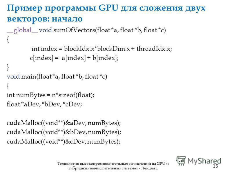Пример программы GPU для сложения двух векторов: начало 15 Технологии высокопроизводительных вычислений на GPU и гибридных вычислительных системах - Лекция 1 __global__ void sumOfVectors(float *a, float *b, float *c) { int index = blockIdx.x*blockDim