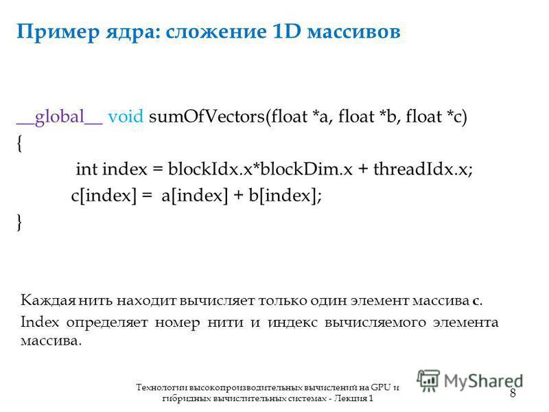 Пример ядра: сложение 1D массивов 8 Технологии высокопроизводительных вычислений на GPU и гибридных вычислительных системах - Лекция 1 __global__ void sumOfVectors(float *a, float *b, float *c) { int index = blockIdx.x*blockDim.x + threadIdx.x; c[ind