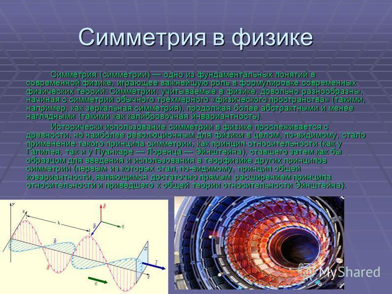 Симметри я в физике Симметри я (симетрии) одно из фундаментальных понятий в современной физике, играющее важнейшую роль в формулировке современных физических теорий. Симметрии, учитываемые в физике, довольно разнообразны, начиная с симетрий обычного