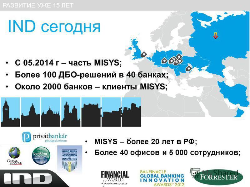 IND сегодня С 05.2014 г – часть MISYS; Более 100 ДБО-решений в 40 банках; Около 2000 банков – клиенты MISYS; РАЗВИТИЕ УЖЕ 15 ЛЕТ MISYS – более 20 лет в РФ; Более 40 офисов и 5 000 сотрудников;