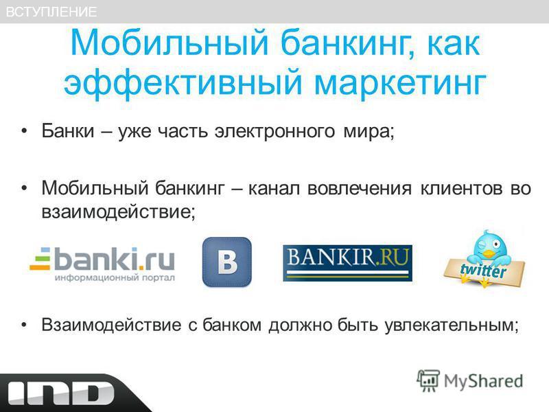 Мобильный банкинг, как эффективный маркетинг Банки – уже часть электронного мира; Мобильный банкинг – канал вовлечения клиентов во взаимодействие; Взаимодействие с банком должно быть увлекательным; ВСТУПЛЕНИЕ