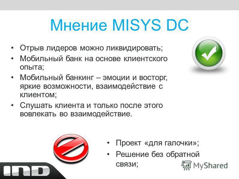 Мнение MISYS DC Отрыв лидеров можно ликвидировать; Мобильный банк на основе клиентского опыта; Мобильный банкинг – эмоции и восторг, яркие возможности, взаимодействие с клиентом; Слушать клиента и только после этого вовлекать во взаимодействие. Проек