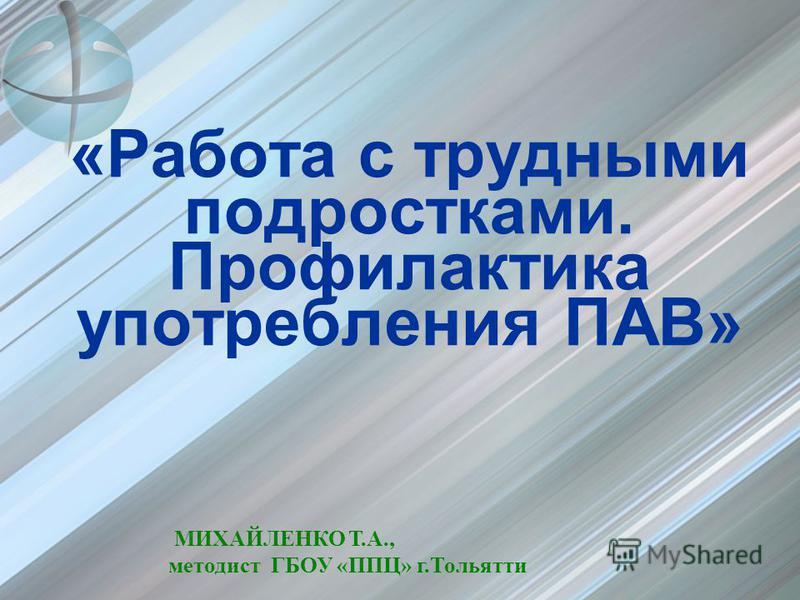 «Работа с трудными подростками. Профилактика употребления ПАВ» МИХАЙЛЕНКО Т.А., методист ГБОУ «ППЦ» г.Тольятти
