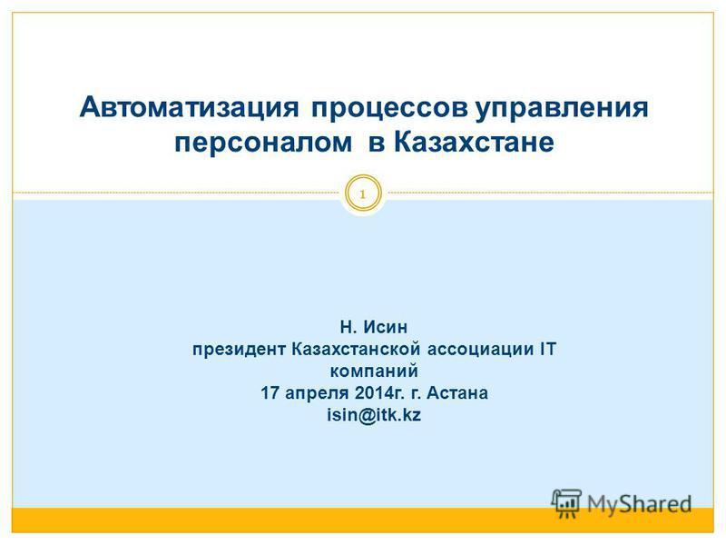 Автоматизация процессов управления персоналом в Казахстане Н. Исин президент Казахстанской ассоциации IT компаний 17 апреля 2014 г. г. Астана isin@itk.kz 1