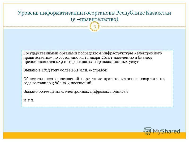 Уровень информатизации госорганов в Республике Казахстан (е –правительство) Государственными органами посредством инфраструктуры «электронного правительства» по состоянию на 1 января 2014 г населению и бизнесу предоставляются 289 интерактивных и тран