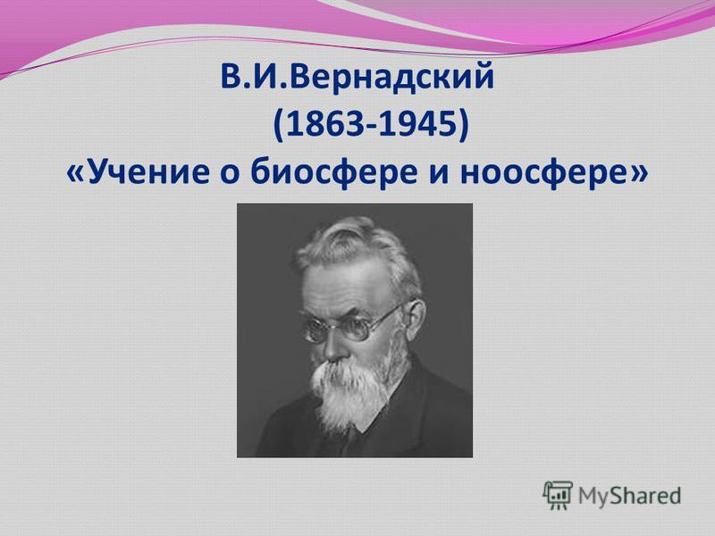 В.И.Вернадский (1863-1945) «Учение о биосфере и ноосфере»