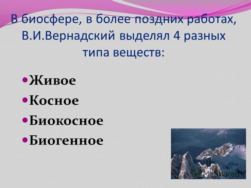 В биосфере, в более поздних работах, В.И.Вернадский выделял 4 разных типа веществ: Живое Косное Биокосное Биогенное