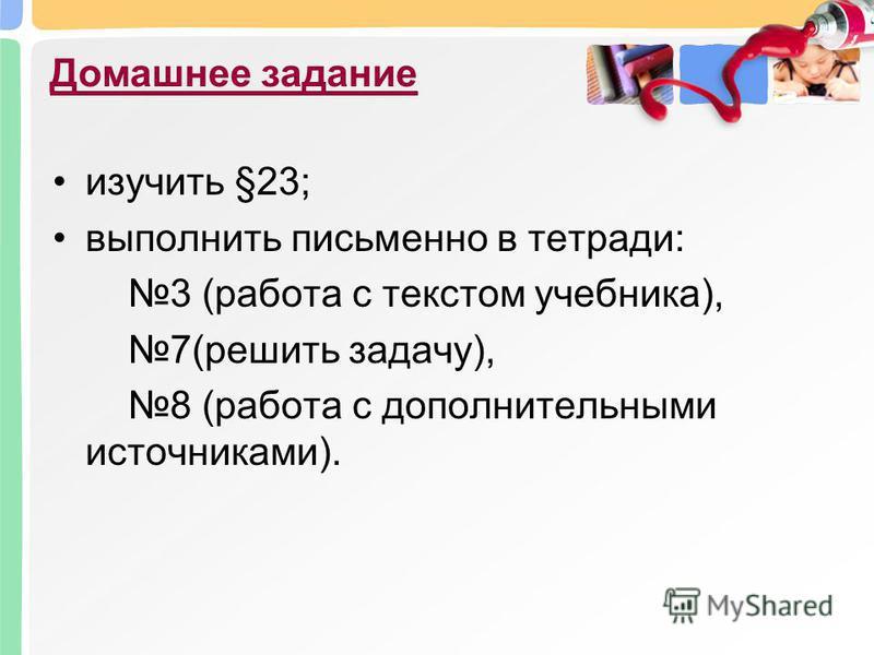 Домашнее задание изучить §23; выполнить письменно в тетради: 3 (работа с текстом учебника), 7(решить задачу), 8 (работа с дополнительными источниками).