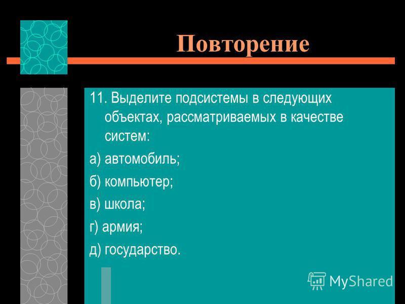 11. Выделите подсистемы в следующих объектах, рассматриваемых в качестве систем: а) автомобиль; б) компьютер; в) школа; г) армия; д) государство.