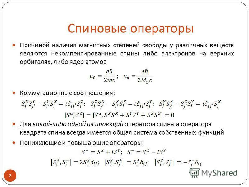 Спиновые операторы Причиной наличия магнитных степеней свободы у различных веществ являются некомпенсированные спины либо электронов на верхних орбиталях, либо ядер атомов Коммутационные соотношения: Для какой-либо одной из проекций оператора спина и