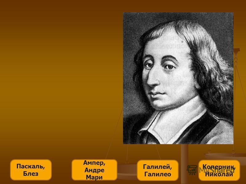 Паскаль, Блез Ампер, Андре Мари Галилей, Галилео Коперник, Николай Французский религиозный философ, писатель, математик и физик. Родился в семье высокообразованного юриста, занимавшегося математикой. Рано проявил выдающиеся математические способности