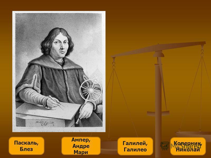 Ампер, Андре Мари Паскаль, Блез Галилей, Галилео Коперник, Николай Известный польский астроном, создатель гелиоцентрической системы мира. Этот человек сумел бросить вызов многовековой теории о центральном расположении Земли, объединить видимые движущ