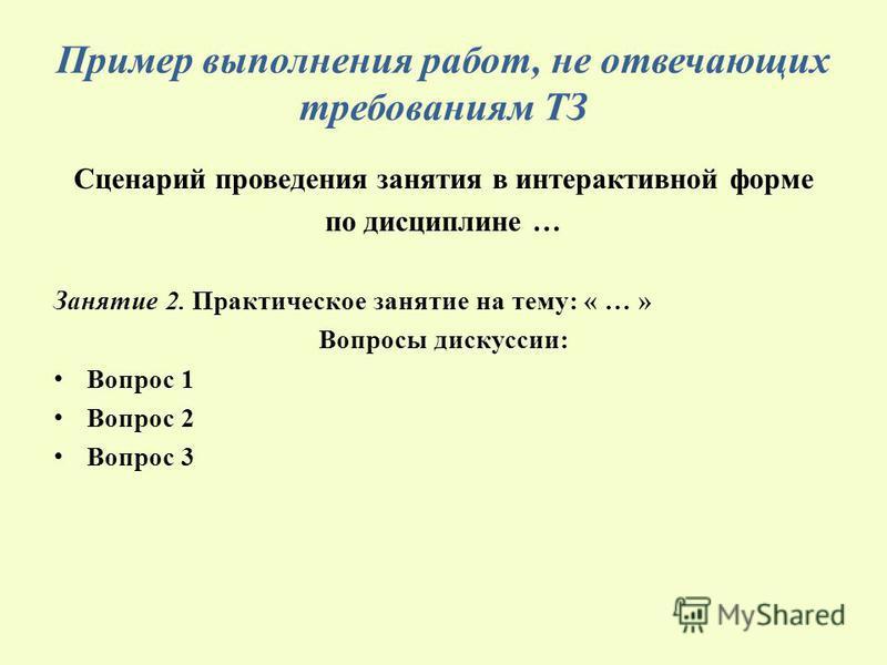 Пример выполнения работ, не отвечающих требованиям ТЗ Сценарий проведения занятия в интерактивной форме по дисциплине … Занятие 2. Практическое занятие на тему: « … » Вопросы дискуссии: Вопрос 1 Вопрос 2 Вопрос 3
