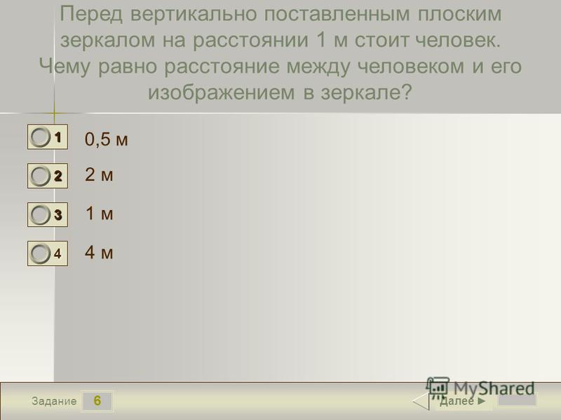 6 Задание Перед вертикально поставленным плоским зеркалом на расстоянии 1 м стоит человек. Чему равно расстояние между человеком и его изображением в зеркале? 0,5 м 2 м 1 м 4 м Далее 1 0 2 1 3 0 4 0