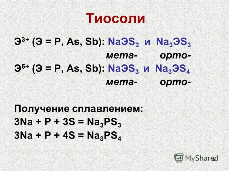 5 Э 3+ (Э = P, As, Sb): NaЭS 2 и Na 3 ЭS 3 мета- орто- Э 5+ (Э = P, As, Sb): NaЭS 3 и Na 3 ЭS 4 мета- орто- Получение сплавлением: 3Na + P + 3S = Na 3 PS 3 3Na + P + 4S = Na 3 PS 4 Тиосоли