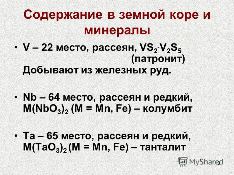 8 Содержание в земной коре и минералы V – 22 место, рассеян, VS 2. V 2 S 5 (паронит) Добывают из железных руд. Nb – 64 место, рассеян и редкий, M(NbO 3 ) 2 (M = Mn, Fe) – колумбит Ta – 65 место, рассеян и редкий, M(TaO 3 ) 2 (M = Mn, Fe) – танталит