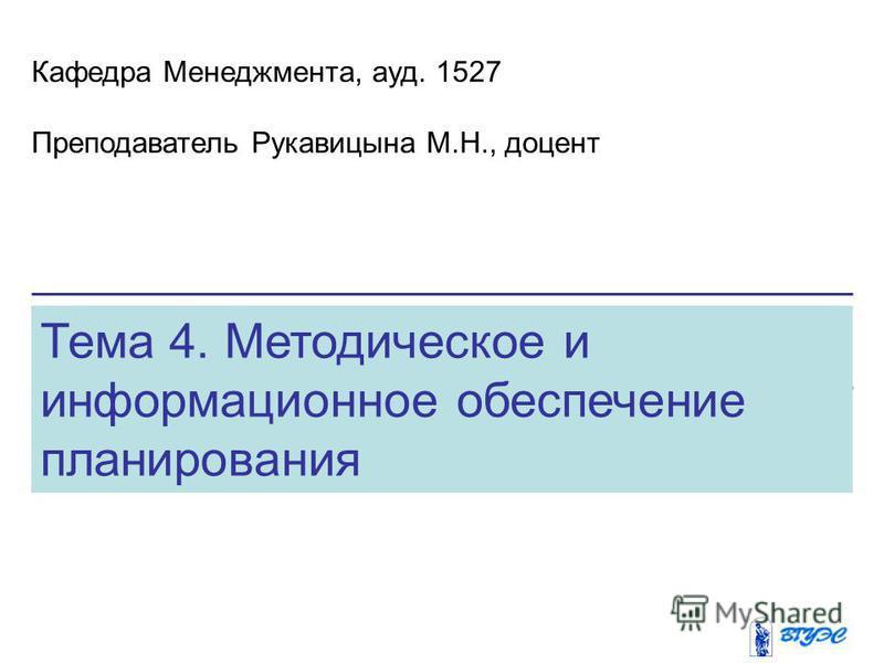 Тема 4. Методическое и информационное обеспечение планирования Кафедра Менеджмента, ауд. 1527 Преподаватель Рукавицына М.Н., доцент