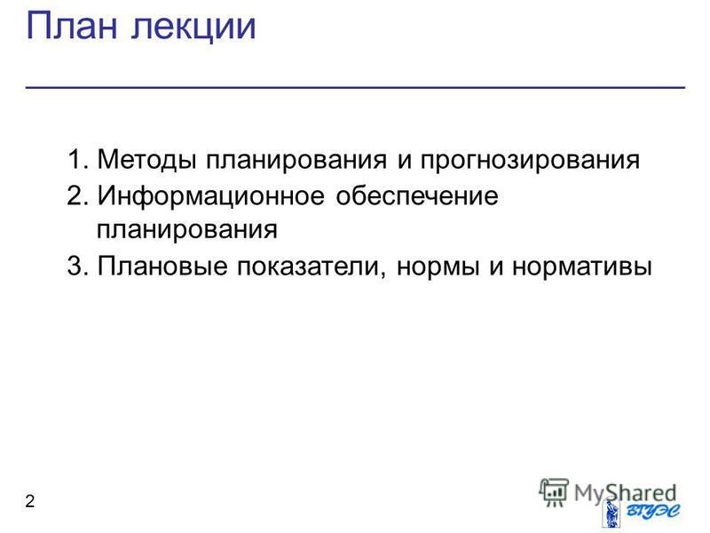 План лекции 2 1. Методы планирования и прогнозирования 2. Информационное обеспечение планирования 3. Плановые показатели, нормы и нормативы
