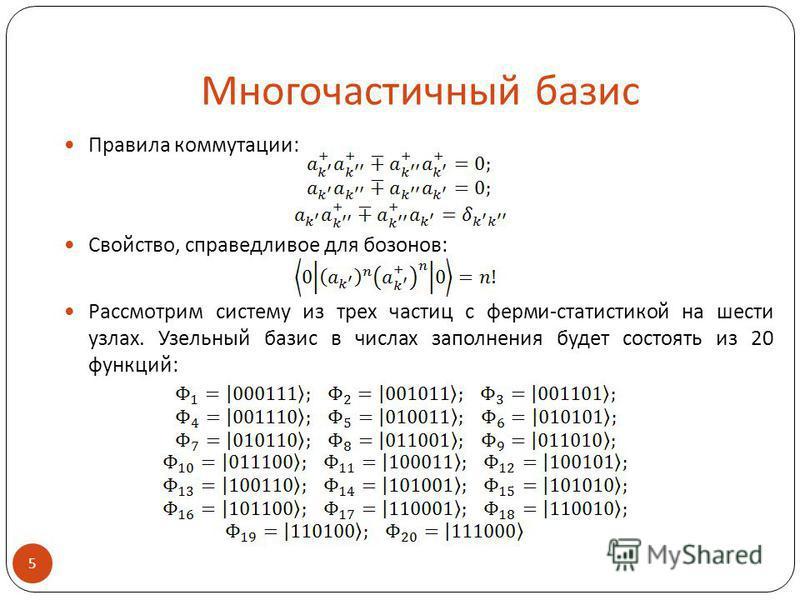 Многочастичный базис Правила коммутации: Свойство, справедливое для бозонов: Рассмотрим систему из трех частиц с ферми-статистикой на шести узлах. Узельный базис в числах заполнения будет состоять из 20 функций: 5