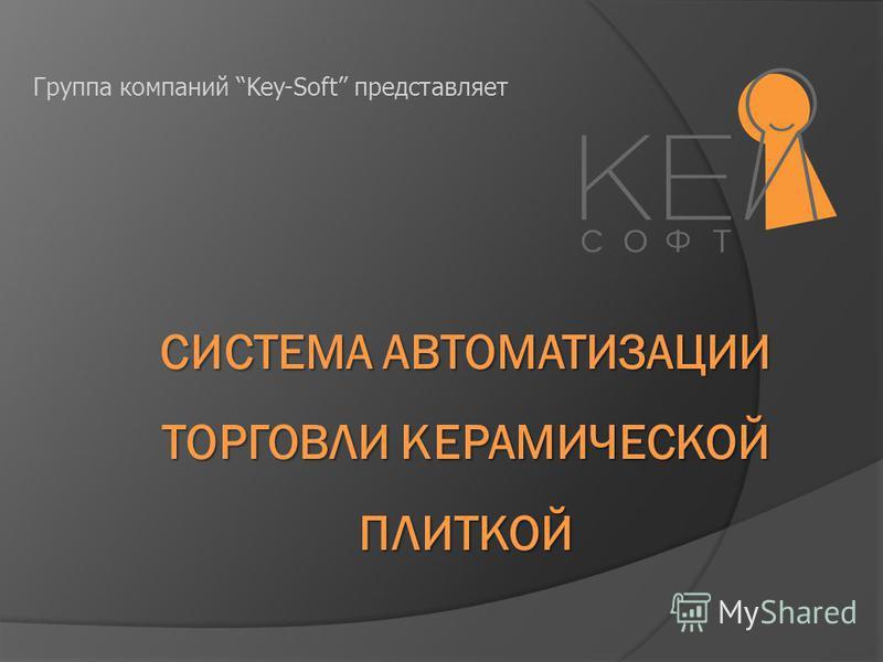 СИСТЕМА АВТОМАТИЗАЦИИ ТОРГОВЛИ КЕРАМИЧЕСКОЙ ПЛИТКОЙ Группа компаний Key-Soft представляет