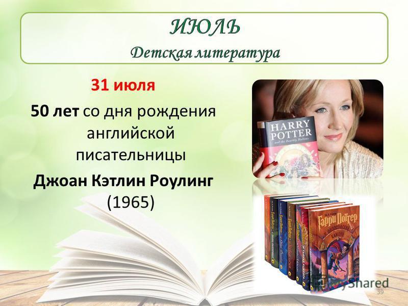 31 июля 50 лет со дня рождения английской писательницы Джоан Кэтлин Роулинг (1965) 39