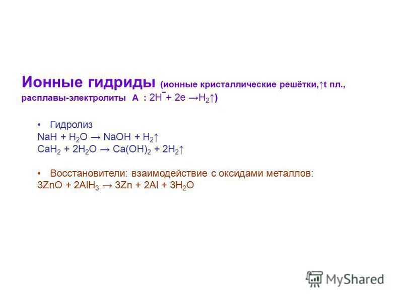Гидролиз NaH + H 2 O NaOH + H 2 CaH 2 + 2H 2 O Ca(OH) 2 + 2H 2 Восстановители: взаимодействие с оксидами металлов: 3ZnO + 2AlH 3 3Zn + 2Al + 3H 2 O Ионные гидриды (ионные кристаллические решётки,t пл., расплавы-электролиты А : 2Н ¯ + 2 е H 2)