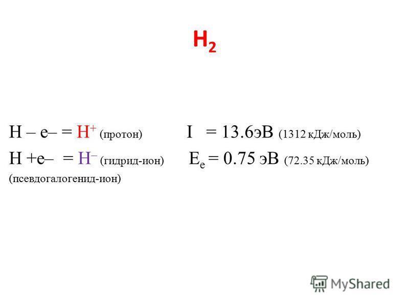 Н2Н2 H – e– = H + (протон) I = 13.6 эВ (1312 к Дж/моль) H +e– = H – (гидрид-ион) E e = 0.75 эВ (72.35 к Дж/моль) (псевдо галогенид-ион)